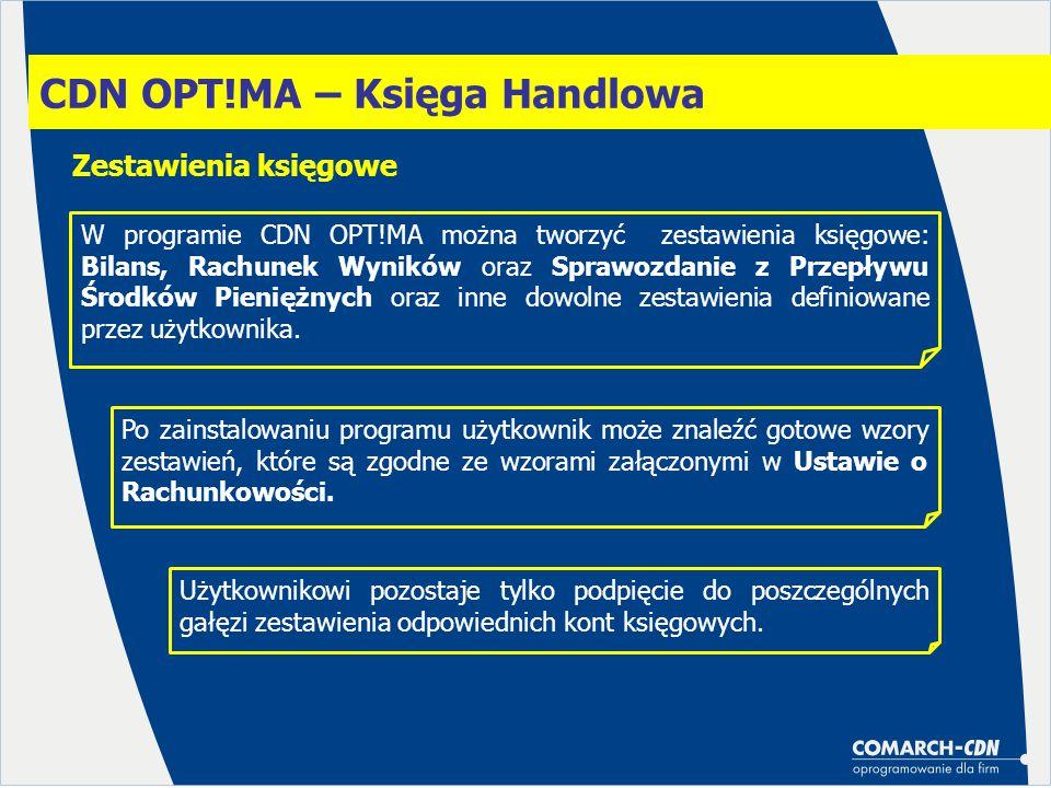 CDN OPT!MA – Księga Handlowa Zestawienia księgowe W programie CDN OPT!MA można tworzyć zestawienia księgowe: Bilans, Rachunek Wyników oraz Sprawozdanie z Przepływu Środków Pieniężnych oraz inne dowolne zestawienia definiowane przez użytkownika.