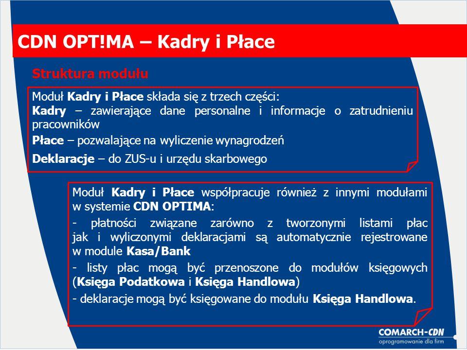 CDN OPT!MA – Kadry i Płace Struktura modułu Moduł Kadry i Płace składa się z trzech części: Kadry – zawierające dane personalne i informacje o zatrudnieniu pracowników Płace – pozwalające na wyliczenie wynagrodzeń Deklaracje – do ZUS-u i urzędu skarbowego Moduł Kadry i Płace współpracuje również z innymi modułami w systemie CDN OPTIMA: - płatności związane zarówno z tworzonymi listami płac jak i wyliczonymi deklaracjami są automatycznie rejestrowane w module Kasa/Bank - listy płac mogą być przenoszone do modułów księgowych (Księga Podatkowa i Księga Handlowa) - deklaracje mogą być księgowane do modułu Księga Handlowa.