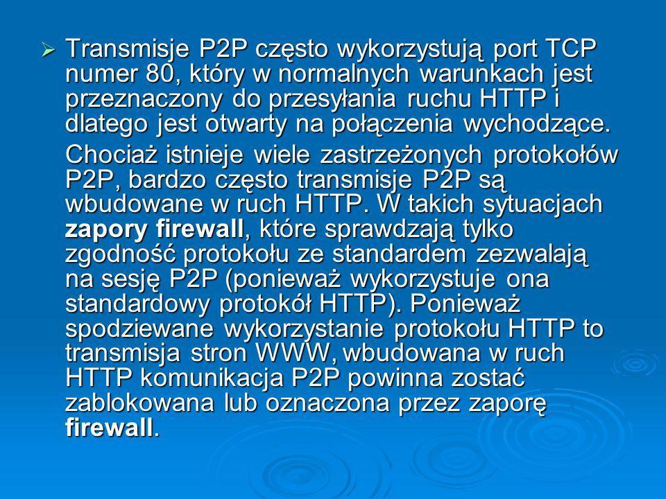  Transmisje P2P często wykorzystują port TCP numer 80, który w normalnych warunkach jest przeznaczony do przesyłania ruchu HTTP i dlatego jest otwart