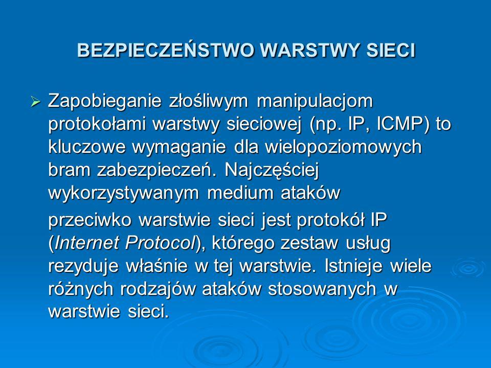 BEZPIECZEŃSTWO WARSTWY SIECI  Zapobieganie złośliwym manipulacjom protokołami warstwy sieciowej (np. IP, ICMP) to kluczowe wymaganie dla wielopoziomo