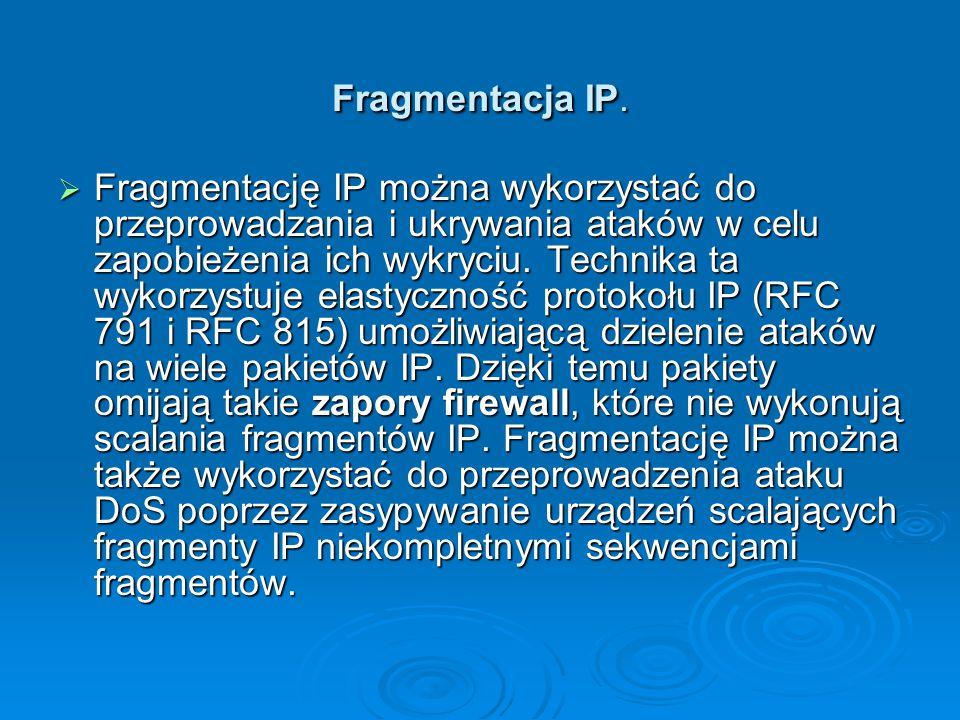 Fragmentacja IP.  Fragmentację IP można wykorzystać do przeprowadzania i ukrywania ataków w celu zapobieżenia ich wykryciu. Technika ta wykorzystuje