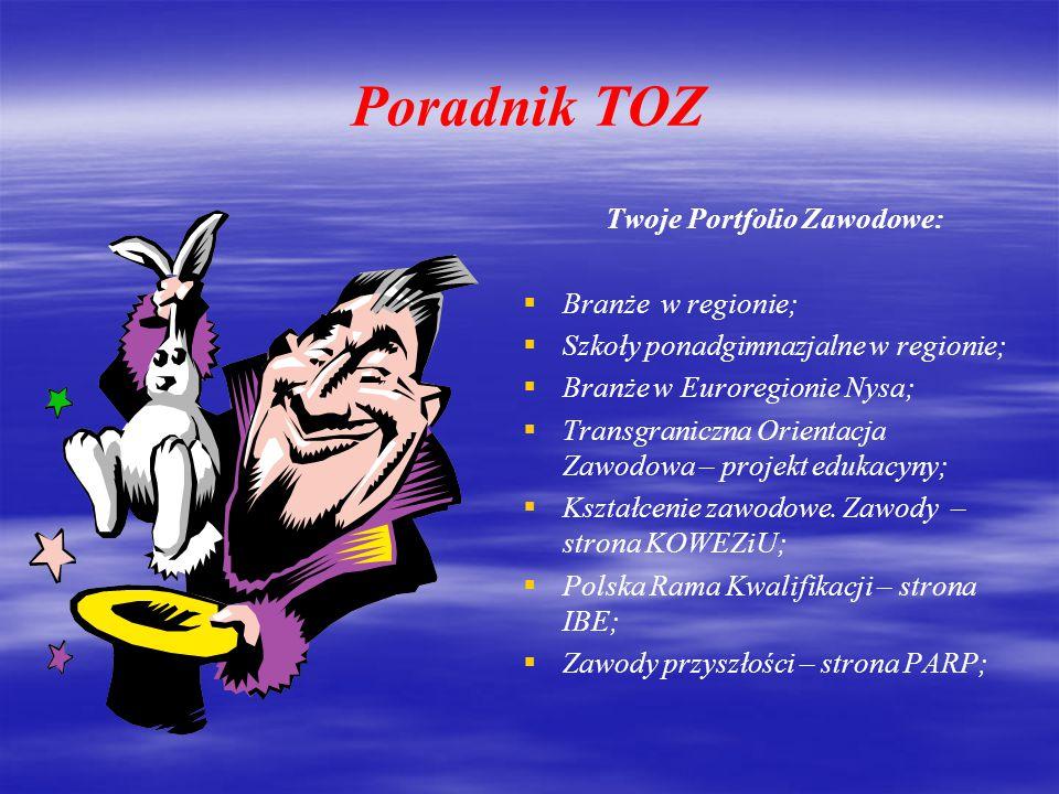 Poradnik TOZ Twoje Portfolio Zawodowe:   Branże w regionie;   Szkoły ponadgimnazjalne w regionie;   Branże w Euroregionie Nysa;   Transgraniczna Orientacja Zawodowa – projekt edukacyny;   Kształcenie zawodowe.