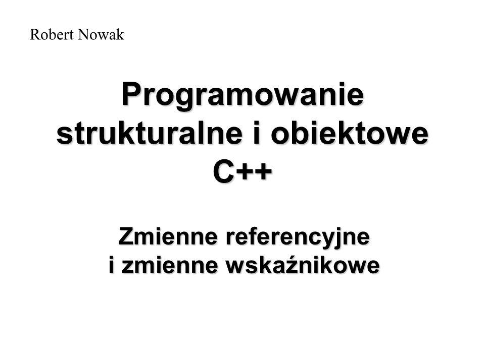 Programowanie strukturalne i obiektowe C++ Zmienne referencyjne i zmienne wskaźnikowe Robert Nowak