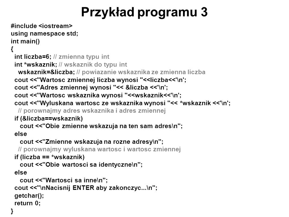 Przykład programu 3 #include using namespace std; int main() { int liczba=6; // zmienna typu int int *wskaznik; // wskaznik do typu int wskaznik=&licz