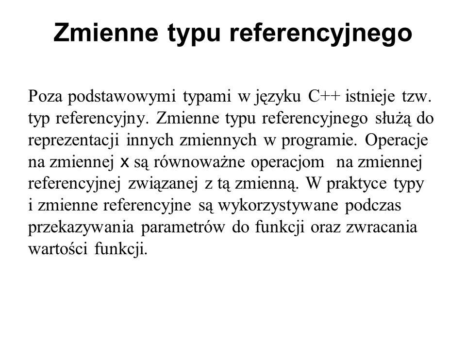 Zmienne typu referencyjnego Poza podstawowymi typami w języku C++ istnieje tzw. typ referencyjny. Zmienne typu referencyjnego służą do reprezentacji i