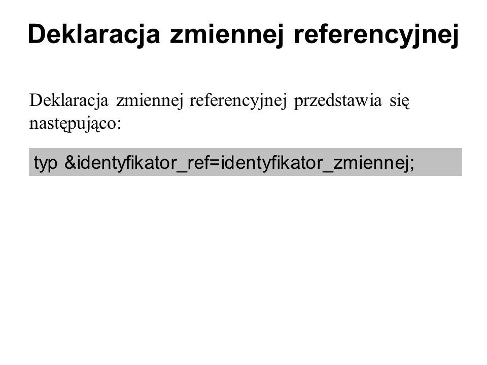 Deklaracja zmiennej referencyjnej Deklaracja zmiennej referencyjnej przedstawia się następująco: typ &identyfikator_ref=identyfikator_zmiennej;