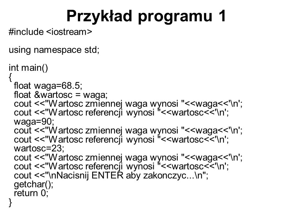 Przykład programu 1 #include using namespace std; int main() { float waga=68.5; float &wartosc = waga; cout <<