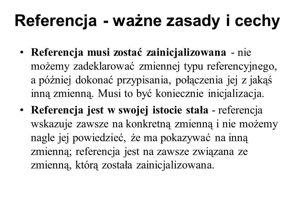 Referencja - ważne zasady i cechy Referencja musi zostać zainicjalizowana - nie możemy zadeklarować zmiennej typu referencyjnego, a później dokonać pr