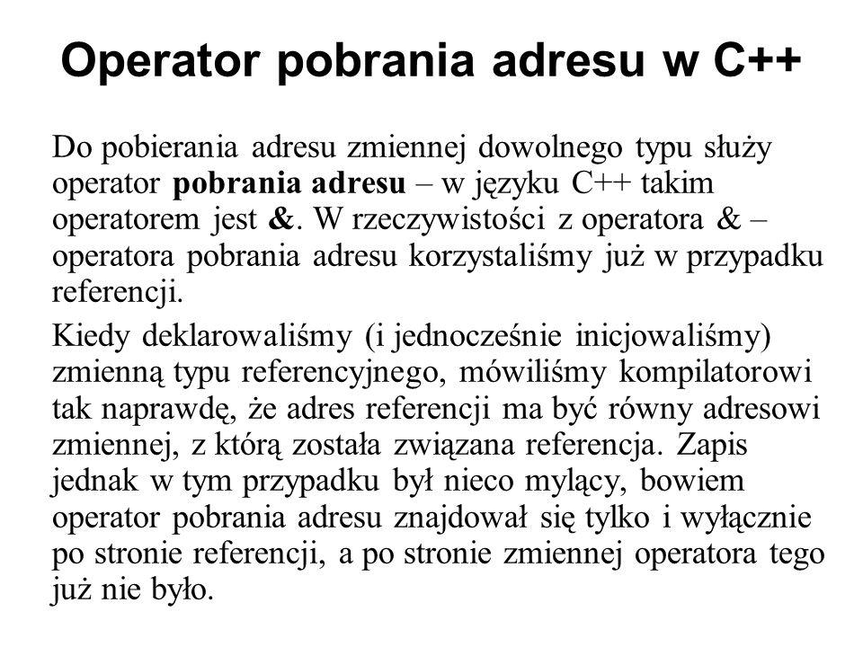Operator pobrania adresu w C++ Do pobierania adresu zmiennej dowolnego typu służy operator pobrania adresu – w języku C++ takim operatorem jest &. W r