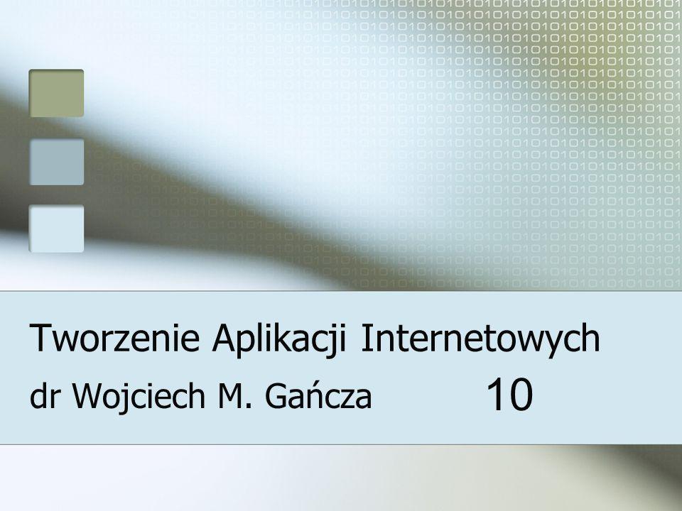 Tworzenie Aplikacji Internetowych dr Wojciech M. Gańcza 10