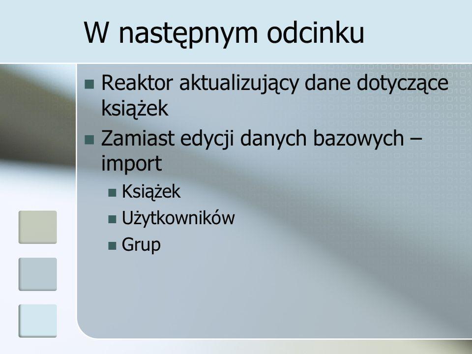 W następnym odcinku Reaktor aktualizujący dane dotyczące książek Zamiast edycji danych bazowych – import Książek Użytkowników Grup