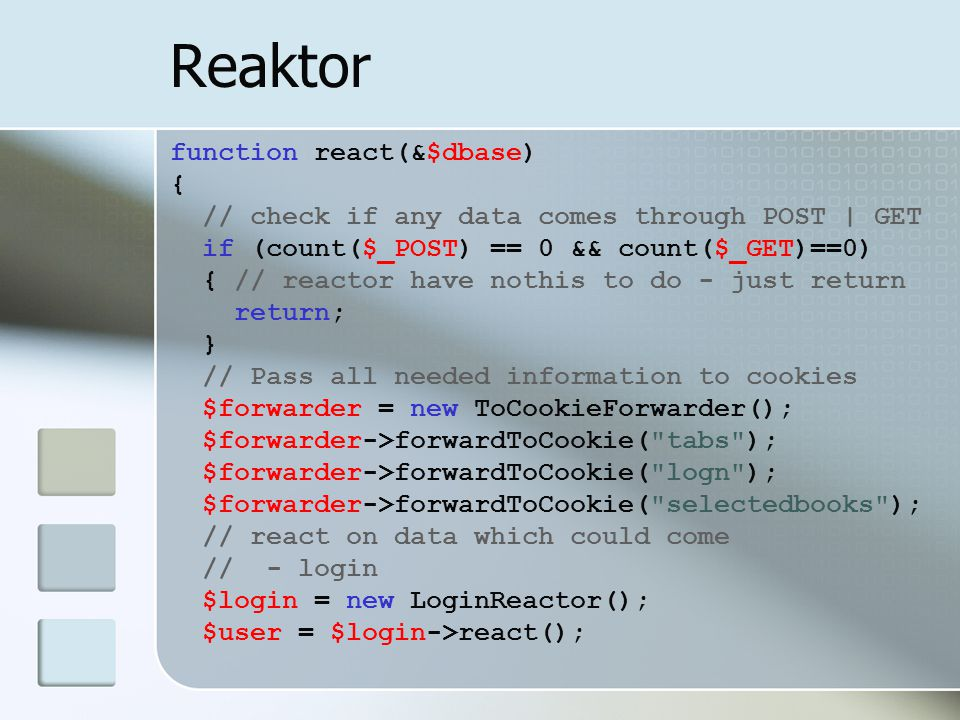 Reaktor function react(&$dbase) { // check if any data comes through POST | GET if (count($_POST) == 0 && count($_GET)==0) { // reactor have nothis to do - just return return; } // Pass all needed information to cookies $forwarder = new ToCookieForwarder(); $forwarder->forwardToCookie( tabs ); $forwarder->forwardToCookie( logn ); $forwarder->forwardToCookie( selectedbooks ); // react on data which could come // - login $login = new LoginReactor(); $user = $login->react();
