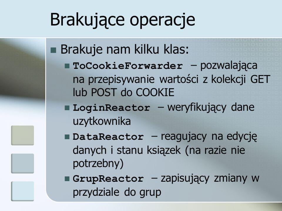 Brakujące operacje Brakuje nam kilku klas: ToCookieForwarder – pozwalająca na przepisywanie wartości z kolekcji GET lub POST do COOKIE LoginReactor – weryfikujący dane uzytkownika DataReactor – reagujacy na edycję danych i stanu ksiązek (na razie nie potrzebny) GrupReactor – zapisujący zmiany w przydziale do grup