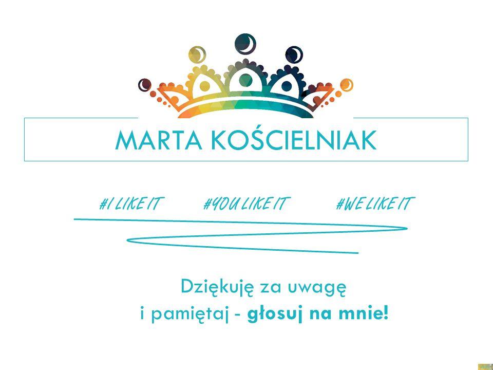 MARTA KOŚCIELNIAK Dziękuję za uwagę i pamiętaj - głosuj na mnie! #I LIKE IT#YOU LIKE IT#WE LIKE IT