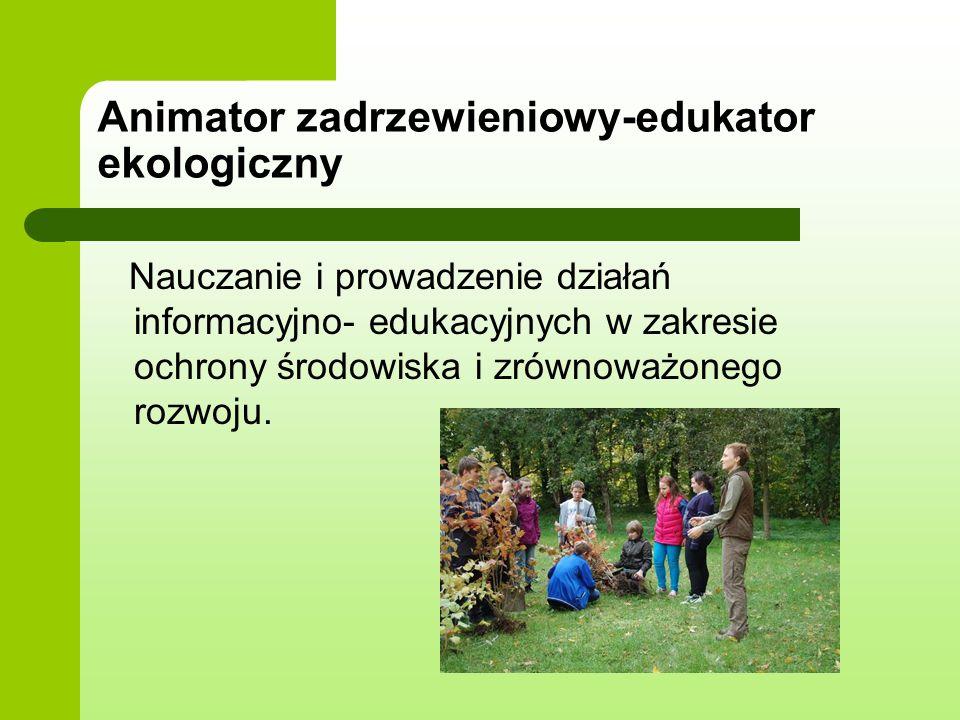 Animator zadrzewieniowy-edukator ekologiczny Nauczanie i prowadzenie działań informacyjno- edukacyjnych w zakresie ochrony środowiska i zrównoważonego