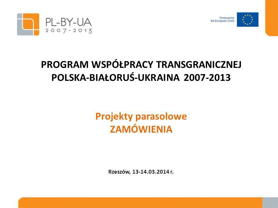 PROGRAM WSPÓŁPRACY TRANSGRANICZNEJ POLSKA-BIAŁORUŚ-UKRAINA 2007-2013 Projekty parasolowe ZAMÓWIENIA Rzeszów, 13-14.03.2014 r.
