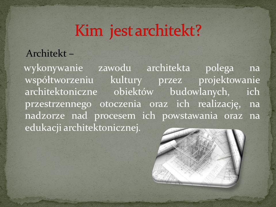 Architekt – wykonywanie zawodu architekta polega na współtworzeniu kultury przez projektowanie architektoniczne obiektów budowlanych, ich przestrzenne