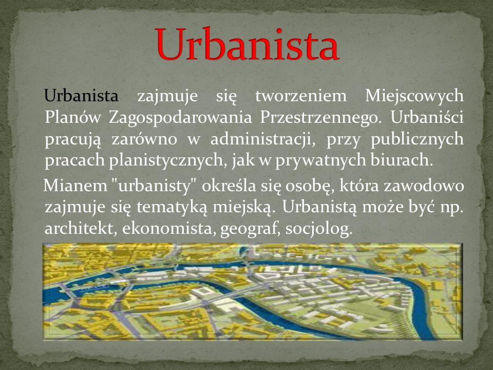 Urbanista zajmuje się tworzeniem Miejscowych Planów Zagospodarowania Przestrzennego. Urbaniści pracują zarówno w administracji, przy publicznych praca