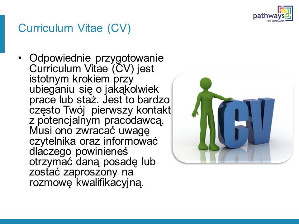 Curriculum Vitae (CV) Odpowiednie przygotowanie Curriculum Vitae (CV) jest istotnym krokiem przy ubieganiu się o jakąkolwiek prace lub staż. Jest to b