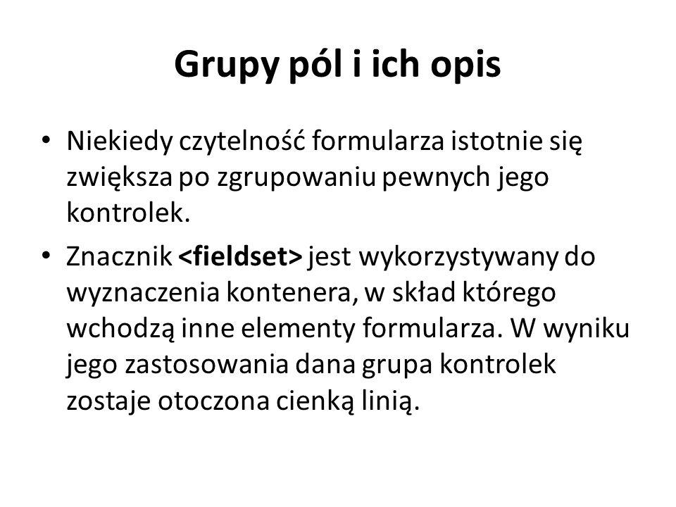 Grupy pól i ich opis Niekiedy czytelność formularza istotnie się zwiększa po zgrupowaniu pewnych jego kontrolek.
