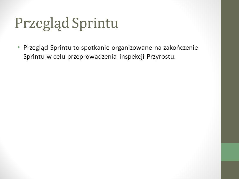 Przegląd Sprintu Przegląd Sprintu to spotkanie organizowane na zakończenie Sprintu w celu przeprowadzenia inspekcji Przyrostu.