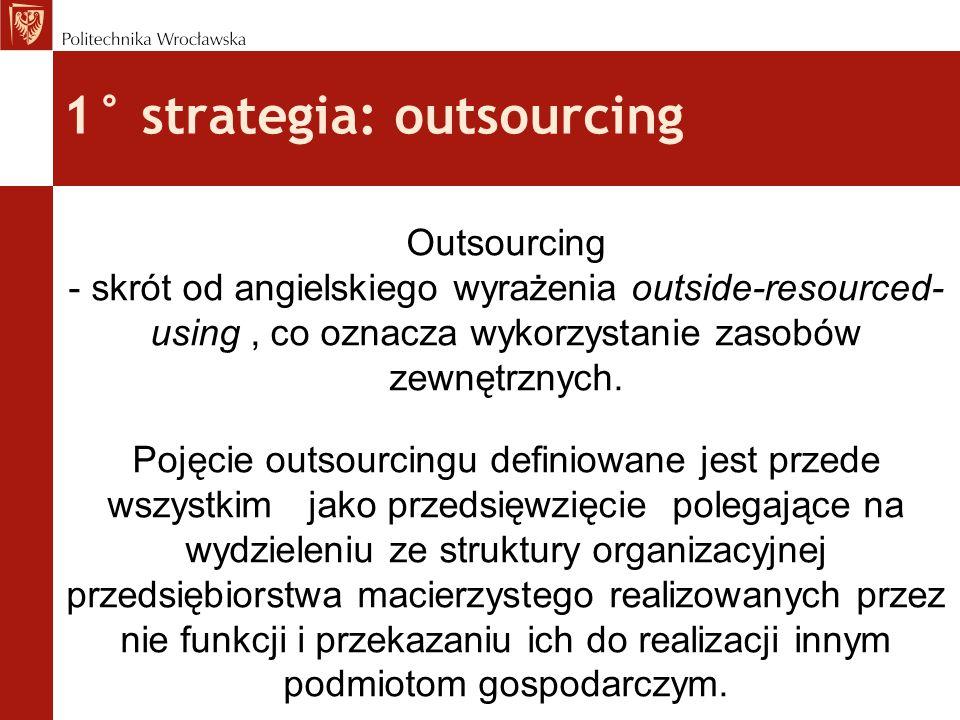 1° strategia: outsourcing Outsourcing - skrót od angielskiego wyrażenia outside-resourced- using, co oznacza wykorzystanie zasobów zewnętrznych. Pojęc