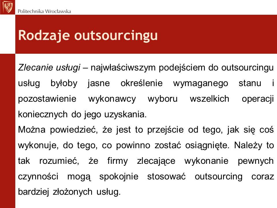Rodzaje outsourcingu Zlecanie usługi – najwłaściwszym podejściem do outsourcingu usług byłoby jasne określenie wymaganego stanu i pozostawienie wykona