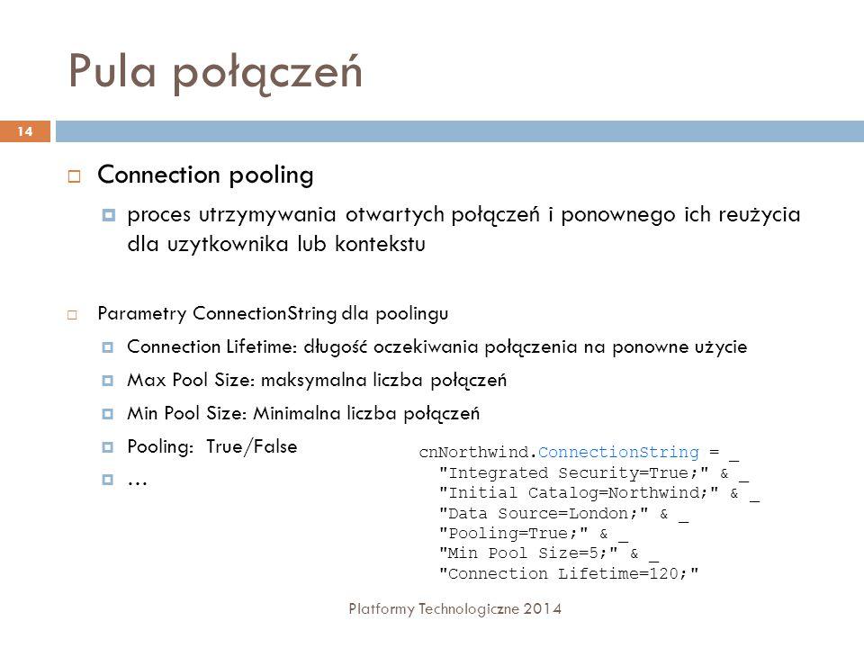 Pula połączeń Platformy Technologiczne 2014 14  Connection pooling  proces utrzymywania otwartych połączeń i ponownego ich reużycia dla uzytkownika lub kontekstu  Parametry ConnectionString dla poolingu  Connection Lifetime: długość oczekiwania połączenia na ponowne użycie  Max Pool Size: maksymalna liczba połączeń  Min Pool Size: Minimalna liczba połączeń  Pooling: True/False  … cnNorthwind.ConnectionString = _ Integrated Security=True; & _ Initial Catalog=Northwind; & _ Data Source=London; & _ Pooling=True; & _ Min Pool Size=5; & _ Connection Lifetime=120;
