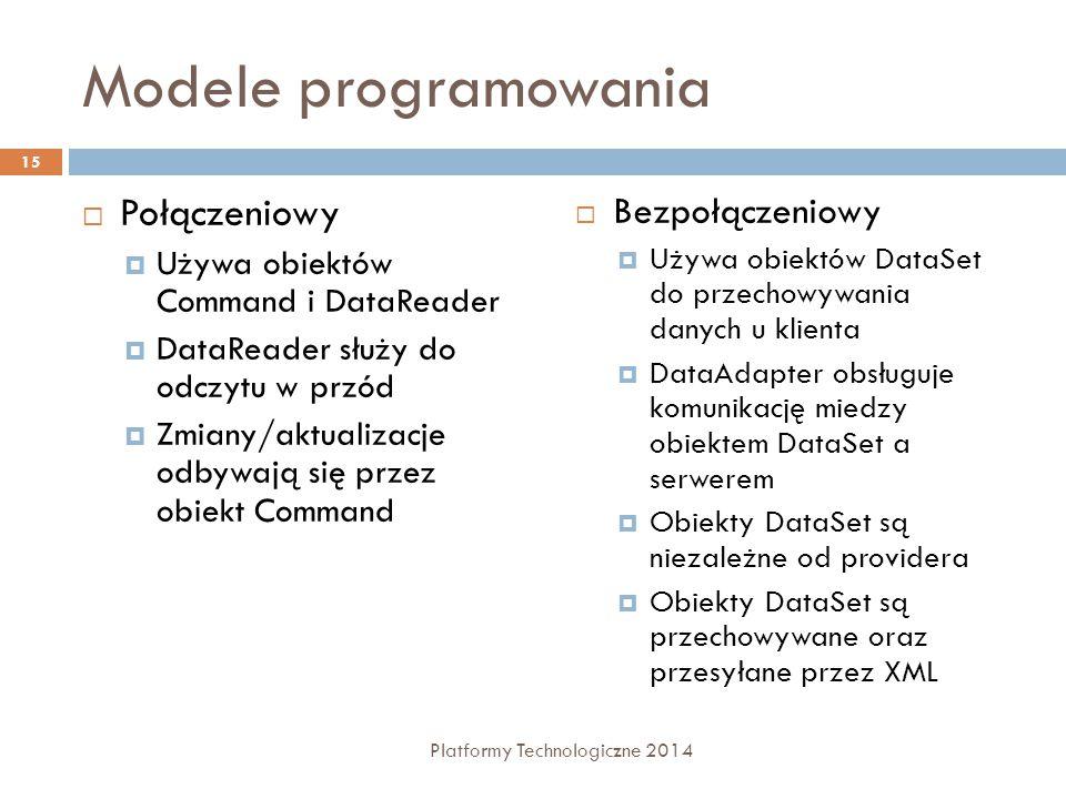 Modele programowania  Połączeniowy  Używa obiektów Command i DataReader  DataReader służy do odczytu w przód  Zmiany/aktualizacje odbywają się przez obiekt Command  Bezpołączeniowy  Używa obiektów DataSet do przechowywania danych u klienta  DataAdapter obsługuje komunikację miedzy obiektem DataSet a serwerem  Obiekty DataSet są niezależne od providera  Obiekty DataSet są przechowywane oraz przesyłane przez XML 15 Platformy Technologiczne 2014