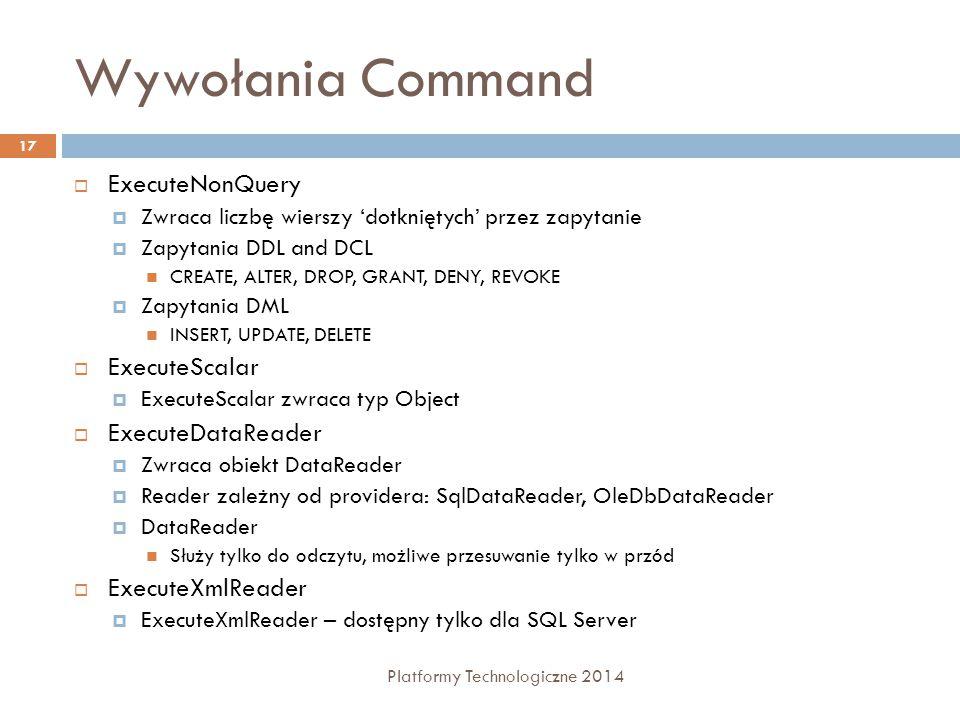 Wywołania Command Platformy Technologiczne 2014 17  ExecuteNonQuery  Zwraca liczbę wierszy 'dotkniętych' przez zapytanie  Zapytania DDL and DCL CREATE, ALTER, DROP, GRANT, DENY, REVOKE  Zapytania DML INSERT, UPDATE, DELETE  ExecuteScalar  ExecuteScalar zwraca typ Object  ExecuteDataReader  Zwraca obiekt DataReader  Reader zależny od providera: SqlDataReader, OleDbDataReader  DataReader Służy tylko do odczytu, możliwe przesuwanie tylko w przód  ExecuteXmlReader  ExecuteXmlReader – dostępny tylko dla SQL Server
