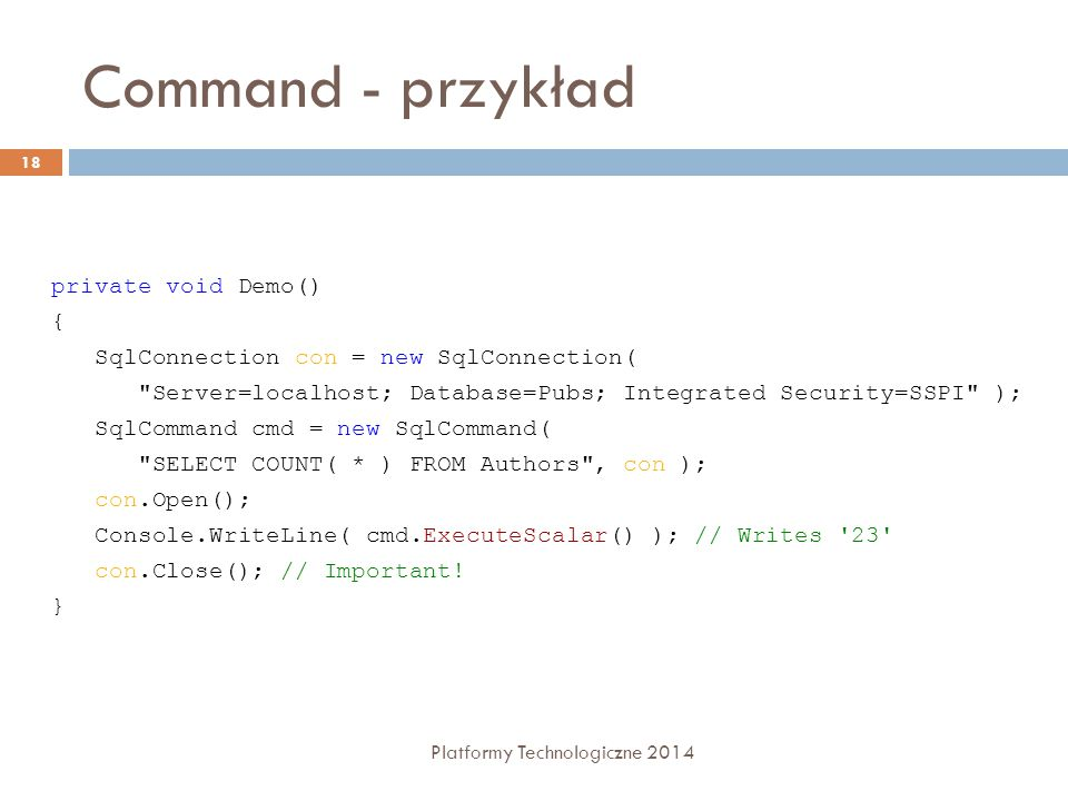 Command - przykład Platformy Technologiczne 2014 18 private void Demo() { SqlConnection con = new SqlConnection( Server=localhost; Database=Pubs; Integrated Security=SSPI ); SqlCommand cmd = new SqlCommand( SELECT COUNT( * ) FROM Authors , con ); con.Open(); Console.WriteLine( cmd.ExecuteScalar() ); // Writes 23 con.Close(); // Important.