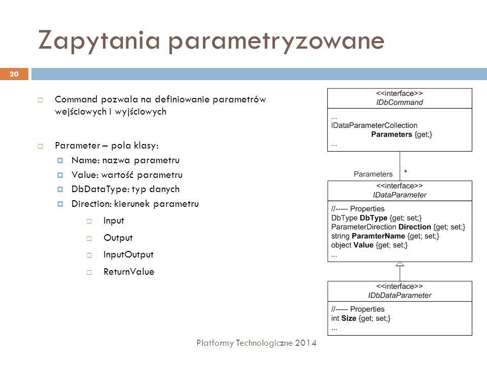 Zapytania parametryzowane Platformy Technologiczne 2014 20  Command pozwala na definiowanie parametrów wejściowych i wyjściowych  Parameter – pola klasy:  Name: nazwa parametru  Value: wartość parametru  DbDataType: typ danych  Direction: kierunek parametru  Input  Output  InputOutput  ReturnValue