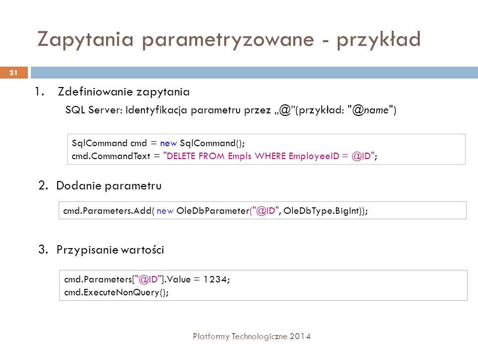 """Zapytania parametryzowane - przykład Platformy Technologiczne 2014 21 1.Zdefiniowanie zapytania SQL Server: Identyfikacja parametru przez """"@ (przykład: @name ) SqlCommand cmd = new SqlCommand(); cmd.CommandText = DELETE FROM Empls WHERE EmployeeID = @ID ; 2.Dodanie parametru cmd.Parameters.Add( new OleDbParameter( @ID , OleDbType.BigInt)); 3.Przypisanie wartości cmd.Parameters[ @ID ].Value = 1234; cmd.ExecuteNonQuery();"""