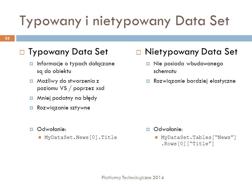 Typowany i nietypowany Data Set  Typowany Data Set  Informacje o typach dołączane są do obiektu  Możliwy do stworzenia z poziomu VS / poprzez xsd  Mniej podatny na błędy  Rozwiązanie sztywne  Odwołanie: MyDataSet.News[0].Title  Nietypowany Data Set  Nie posiada wbudowanego schematu  Rozwiązanie bardziej elastyczne  Odwołanie: MyDataSet.Tables[ News ].Rows[0][ Title ] 33 Platformy Technologiczne 2014