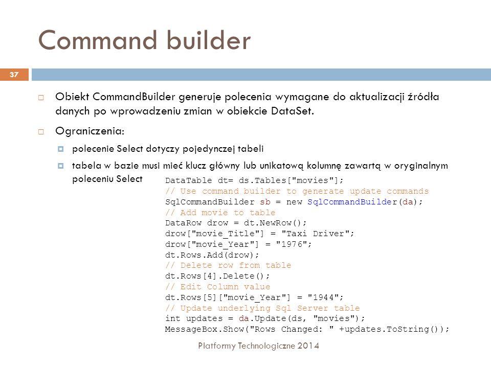 Command builder Platformy Technologiczne 2014 37  Obiekt CommandBuilder generuje polecenia wymagane do aktualizacji źródła danych po wprowadzeniu zmian w obiekcie DataSet.