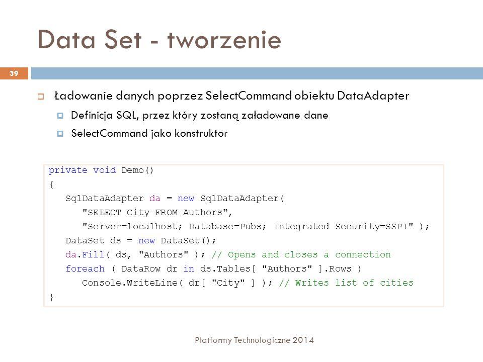 Data Set - tworzenie Platformy Technologiczne 2014 39  Ładowanie danych poprzez SelectCommand obiektu DataAdapter  Definicja SQL, przez który zostaną załadowane dane  SelectCommand jako konstruktor private void Demo() { SqlDataAdapter da = new SqlDataAdapter( SELECT City FROM Authors , Server=localhost; Database=Pubs; Integrated Security=SSPI ); DataSet ds = new DataSet(); da.Fill( ds, Authors ); // Opens and closes a connection foreach ( DataRow dr in ds.Tables[ Authors ].Rows ) Console.WriteLine( dr[ City ] ); // Writes list of cities }