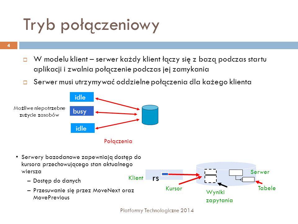 Tryb połączeniowy Platformy Technologiczne 2014 4  W modelu klient – serwer każdy klient łączy się z bazą podczas startu aplikacji i zwalnia połączenie podczas jej zamykania  Serwer musi utrzymywać oddzielne połączenia dla każego klienta Serwery bazodanowe zapewniają dostęp do kursora przechowującego stan aktualnego wiersza –Dostęp do danych –Przesuwanie się przez MoveNext oraz MovePrevious Połączenia busy idle Możliwe niepotrzebne zużycie zasobów Tabele Wyniki zapytania Kursor rs Klient Serwer