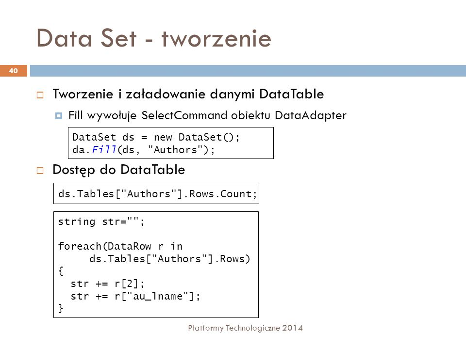 Data Set - tworzenie Platformy Technologiczne 2014 40  Tworzenie i załadowanie danymi DataTable  Fill wywołuje SelectCommand obiektu DataAdapter  Dostęp do DataTable DataSet ds = new DataSet(); da.Fill(ds, Authors ); ds.Tables[ Authors ].Rows.Count; string str= ; foreach(DataRow r in ds.Tables[ Authors ].Rows) { str += r[2]; str += r[ au_lname ]; }