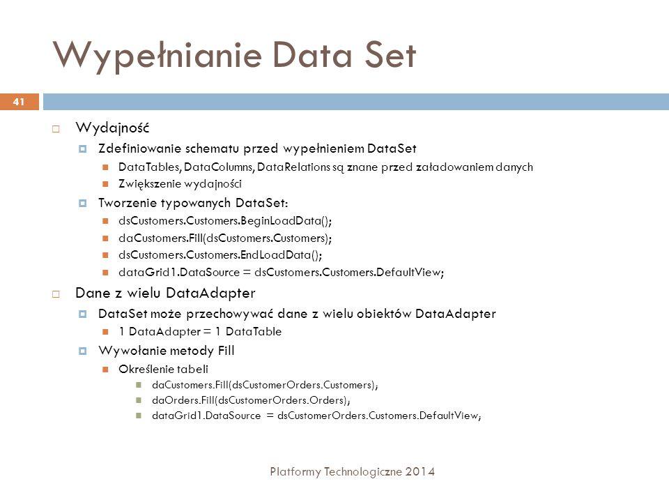 Wypełnianie Data Set Platformy Technologiczne 2014 41  Wydajność  Zdefiniowanie schematu przed wypełnieniem DataSet DataTables, DataColumns, DataRelations są znane przed załadowaniem danych Zwiększenie wydajności  Tworzenie typowanych DataSet: dsCustomers.Customers.BeginLoadData(); daCustomers.Fill(dsCustomers.Customers); dsCustomers.Customers.EndLoadData(); dataGrid1.DataSource = dsCustomers.Customers.DefaultView;  Dane z wielu DataAdapter  DataSet może przechowywać dane z wielu obiektów DataAdapter 1 DataAdapter = 1 DataTable  Wywołanie metody Fill Określenie tabeli daCustomers.Fill(dsCustomerOrders.Customers); daOrders.Fill(dsCustomerOrders.Orders); dataGrid1.DataSource = dsCustomerOrders.Customers.DefaultView;