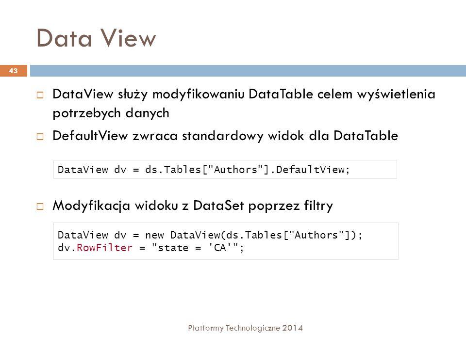 Data View Platformy Technologiczne 2014 43  DataView służy modyfikowaniu DataTable celem wyświetlenia potrzebych danych  DefaultView zwraca standardowy widok dla DataTable  Modyfikacja widoku z DataSet poprzez filtry DataView dv = ds.Tables[ Authors ].DefaultView; DataView dv = new DataView(ds.Tables[ Authors ]); dv.RowFilter = state = CA ;