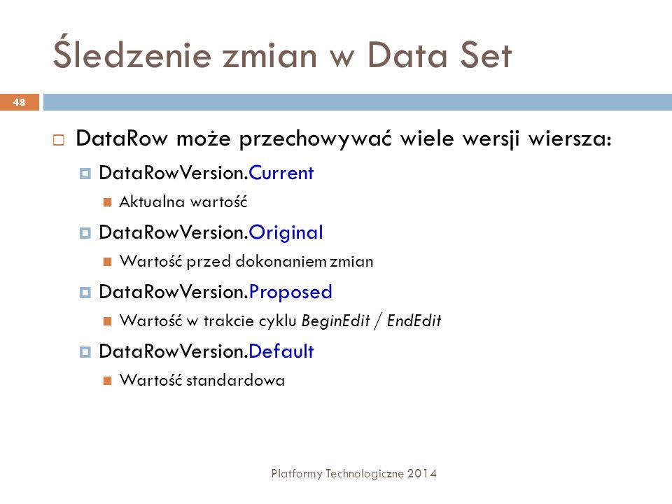 Śledzenie zmian w Data Set Platformy Technologiczne 2014 48  DataRow może przechowywać wiele wersji wiersza:  DataRowVersion.Current Aktualna wartość  DataRowVersion.Original Wartość przed dokonaniem zmian  DataRowVersion.Proposed Wartość w trakcie cyklu BeginEdit / EndEdit  DataRowVersion.Default Wartość standardowa