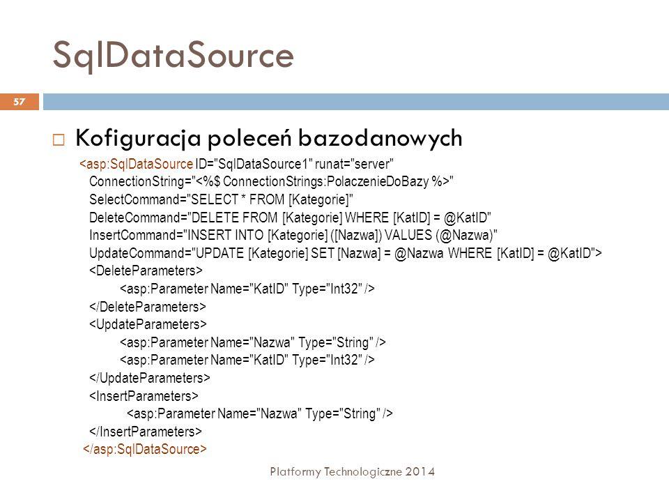 SqlDataSource Platformy Technologiczne 2014 57  Kofiguracja poleceń bazodanowych <asp:SqlDataSource ID= SqlDataSource1 runat= server ConnectionString= SelectCommand= SELECT * FROM [Kategorie] DeleteCommand= DELETE FROM [Kategorie] WHERE [KatID] = @KatID InsertCommand= INSERT INTO [Kategorie] ([Nazwa]) VALUES (@Nazwa) UpdateCommand= UPDATE [Kategorie] SET [Nazwa] = @Nazwa WHERE [KatID] = @KatID >