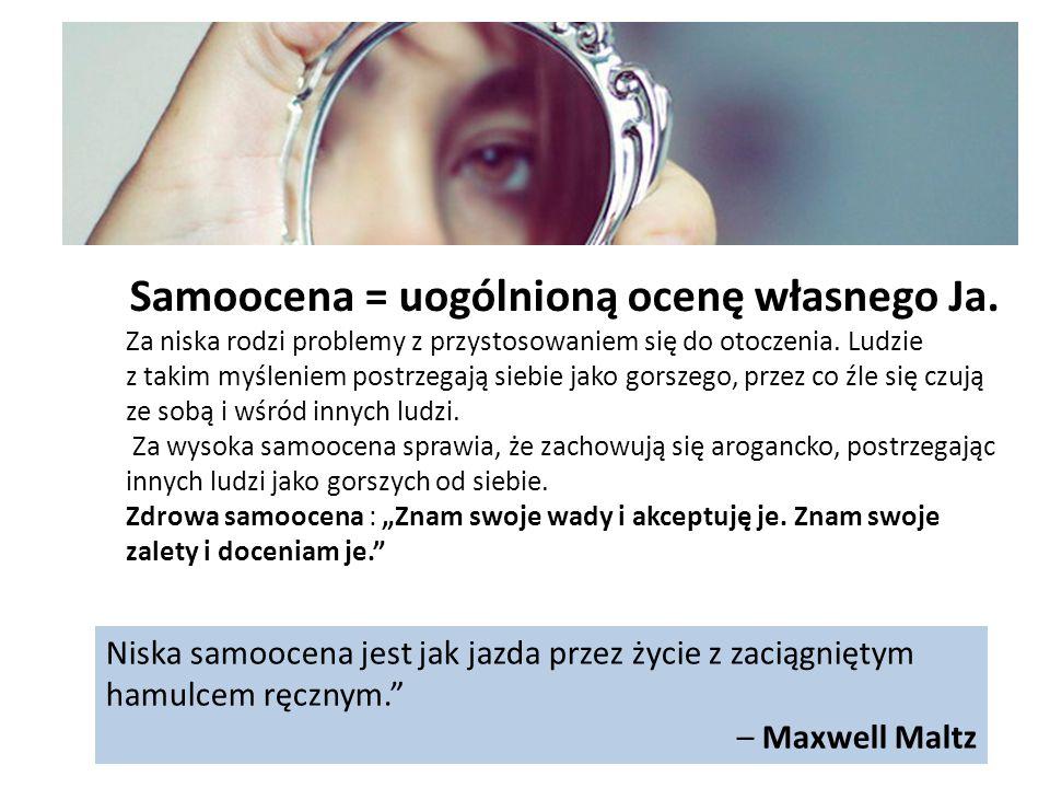 Niska samoocena jest jak jazda przez życie z zaciągniętym hamulcem ręcznym. – Maxwell Maltz Samoocena = uogólnioną ocenę własnego Ja.