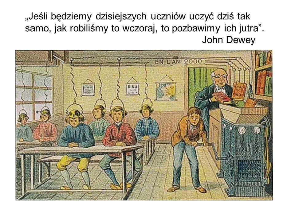 """""""Jeśli będziemy dzisiejszych uczniów uczyć dziś tak samo, jak robiliśmy to wczoraj, to pozbawimy ich jutra ."""
