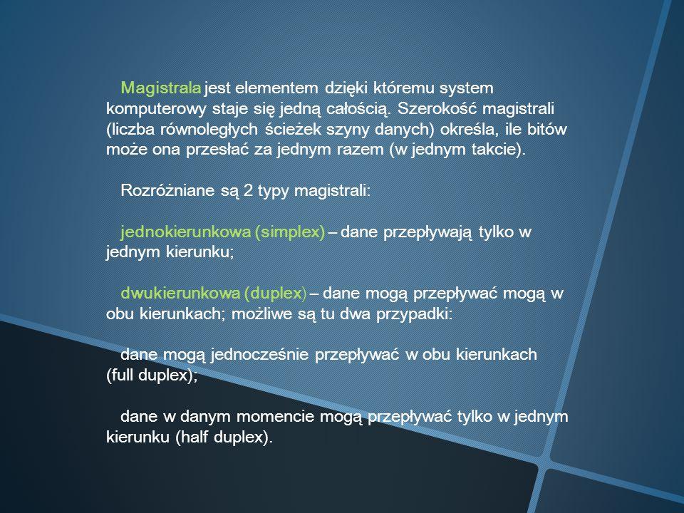 Magistrala jest elementem dzięki któremu system komputerowy staje się jedną całością. Szerokość magistrali (liczba równoległych ścieżek szyny danych)