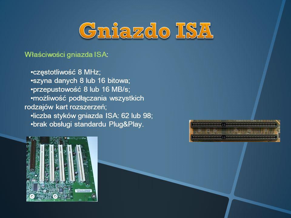 Właściwości gniazda ISA: częstotliwość 8 MHz; szyna danych 8 lub 16 bitowa; przepustowość 8 lub 16 MB/s; możliwość podłączania wszystkich rodzajów kar