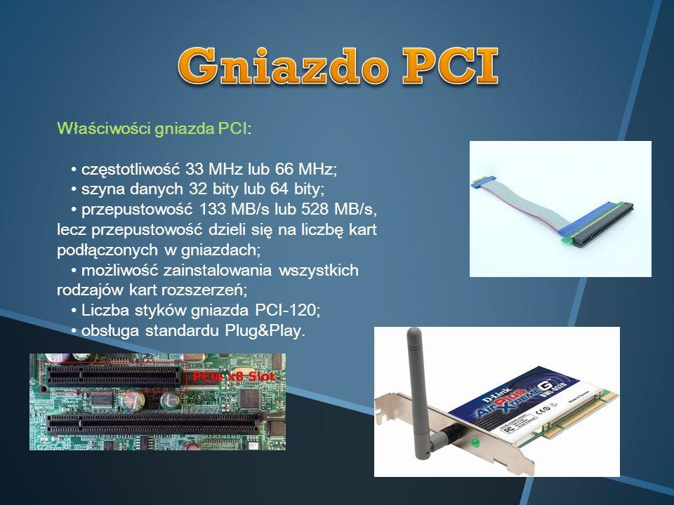 Właściwości gniazda PCI: częstotliwość 33 MHz lub 66 MHz; szyna danych 32 bity lub 64 bity; przepustowość 133 MB/s lub 528 MB/s, lecz przepustowość dz