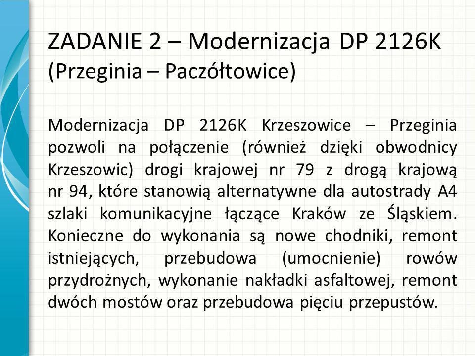 ZADANIE 2 – Modernizacja DP 2126K (Przeginia – Paczółtowice) Modernizacja DP 2126K Krzeszowice – Przeginia pozwoli na połączenie (również dzięki obwodnicy Krzeszowic) drogi krajowej nr 79 z drogą krajową nr 94, które stanowią alternatywne dla autostrady A4 szlaki komunikacyjne łączące Kraków ze Śląskiem.