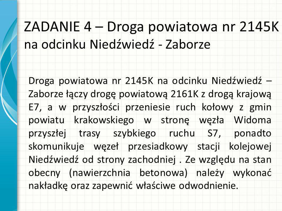 ZADANIE 4 – Droga powiatowa nr 2145K na odcinku Niedźwiedź - Zaborze Droga powiatowa nr 2145K na odcinku Niedźwiedź – Zaborze łączy drogę powiatową 2161K z drogą krajową E7, a w przyszłości przeniesie ruch kołowy z gmin powiatu krakowskiego w stronę węzła Widoma przyszłej trasy szybkiego ruchu S7, ponadto skomunikuje węzeł przesiadkowy stacji kolejowej Niedźwiedź od strony zachodniej.