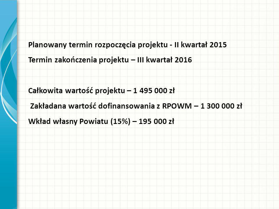 Planowany termin rozpoczęcia projektu - II kwartał 2015 Termin zakończenia projektu – III kwartał 2016 Całkowita wartość projektu – 1 495 000 zł Zakładana wartość dofinansowania z RPOWM – 1 300 000 zł Wkład własny Powiatu (15%) – 195 000 zł